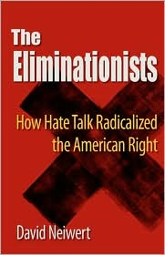 The Eliminationists: How Hate Talk Radicalized the American Right By David Neiwert